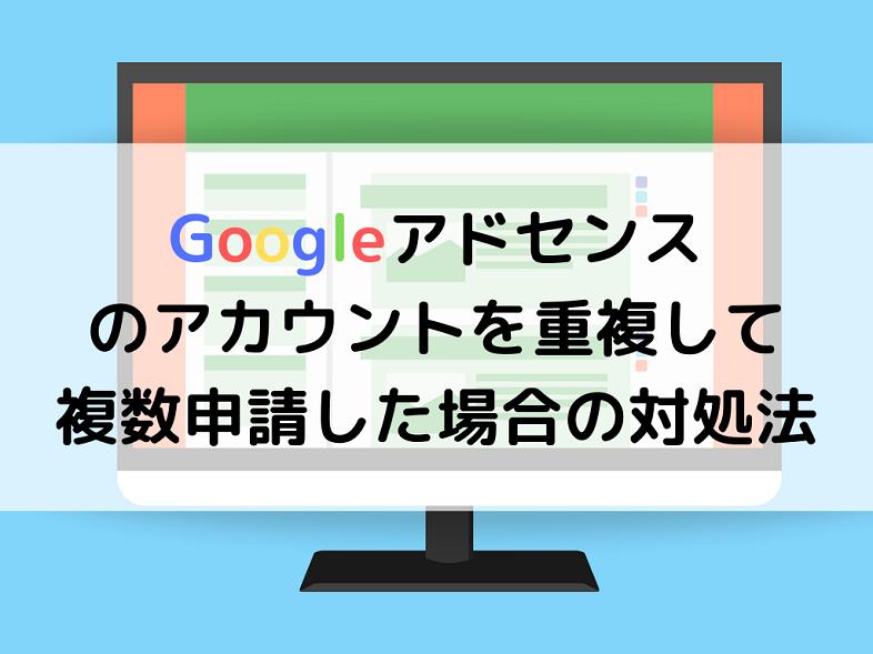 Googleアドセンスのアカウントを重複して-複数申請した場合の対処法
