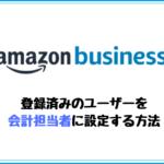 Amazonビジネスアカウントで登録済みのユーザーを会計担当者に設定する方法